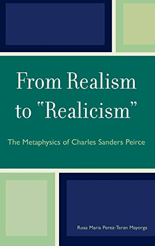9780739115572: From Realism to 'Realicism': The Metaphysics of Charles Sanders Peirce