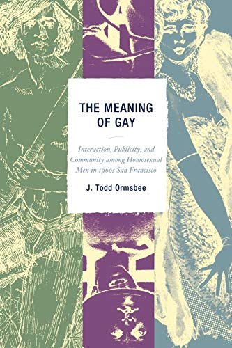 The Meaning of Gay: Interaction, Publicity, and Community Among Homosexual Men in 1960s San ...