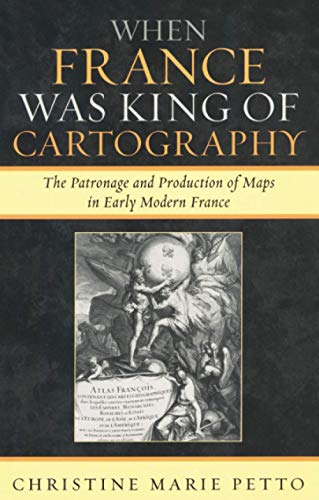 9780739117767: When France Was King of Cartography: The Patronage and Production of Maps in Early Modern France (Toposophia: Sustainability, Dwelling, Design)
