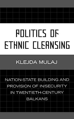 9780739117828: Politics of Ethnic Cleansing: Nation-State Building and Provision of In/Security in Twentieth-Century Balkans