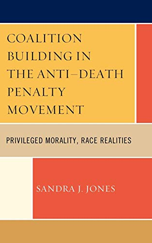 9780739120385: Coalition Building in the Anti-Death Penalty Movement: Privileged Morality, Race Realities