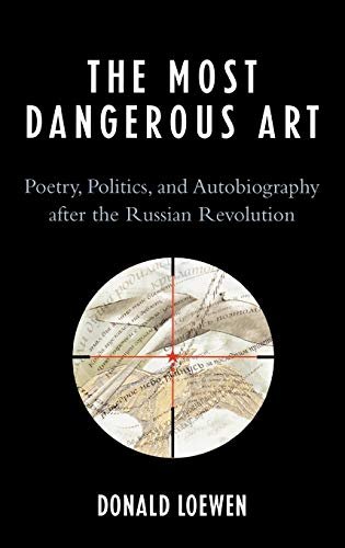 The Most Dangerous Art: Poetry, Politics, and Autobiography After the Russian Revolution: Donald ...