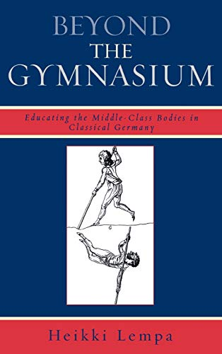 9780739120897: Beyond the Gymnasium: Educating the Middle-Class Bodies in Classical Germany
