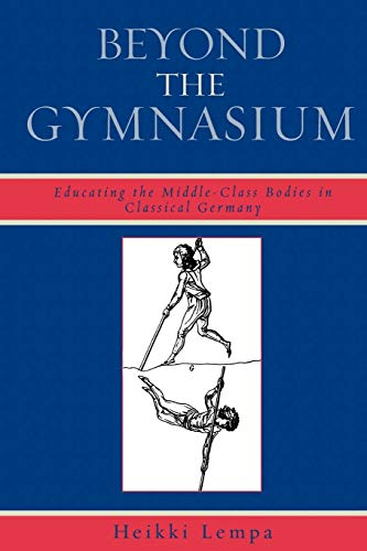 9780739120903: Beyond the Gymnasium: Educating the Middle-Class Bodies in Classical Germany