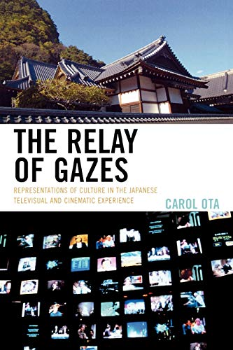 9780739121269: The Relay of Gazes: Representations of Culture in the Japanese Televisual and Cinematic Experience