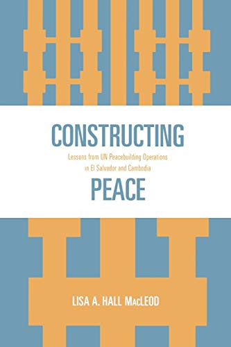 Constructing Peace: Lessons from UN Peacebuilding Operations in El Salvador and Cambodia: Lisa A. ...