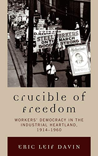 9780739122389: Crucible of Freedom: Workers' Democracy in the Industrial Heartland, 1914–1960