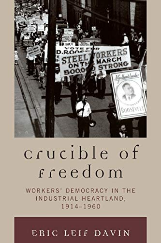 9780739122396: Crucible of Freedom: Workers' Democracy in the Industrial Heartland, 1914–1960