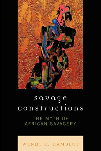 9780739122815: Savage Constructions: The Myth of African Savagery