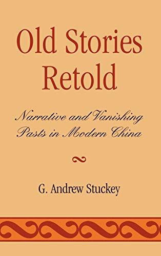 Old Stories Retold: Narrative and Vanishing Pasts in Modern China (Hardback): G. Andrew Stuckey