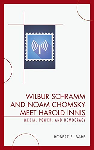 9780739123683: Wilbur Schramm and Noam Chomsky Meet Harold Innis: Media, Power, and Democracy (Critical Media Studies)