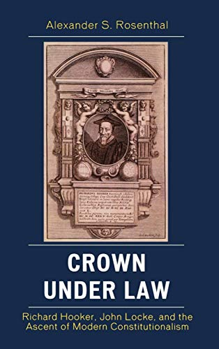 Crown under Law: Richard Hooker, John Locke, and the Ascent of Modern Constitutionalism: Rosenthal,...