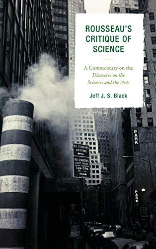 Rousseaus Critique of Science: A Commentary on the Discourse on the Sciences and the Arts: Jeff J. ...