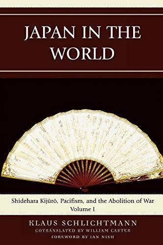 JAPAN IN THE WORLD (VOLUME 1) Shidehara Kijuro, Pacifism, and the Abolition of War: Schlichtmann, ...