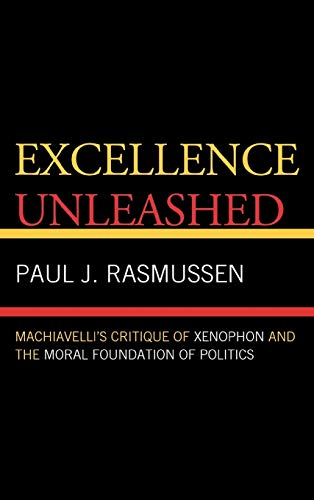 9780739128244: Excellence Unleashed: Machiavelli's Critique of Xenophon and the Moral Foundation of Politics