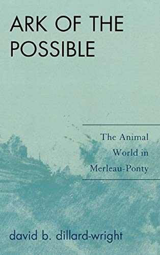 Ark of the Possible: The Animal World in Merleau-Ponty: Dillard-Wright, David B.