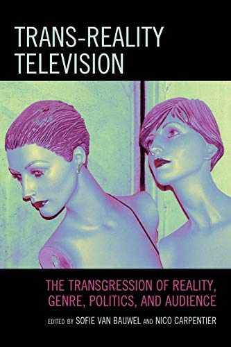 Trans-Reality Television: The Transgression of Reality, Genre, Politics, and Audience: Lexington ...