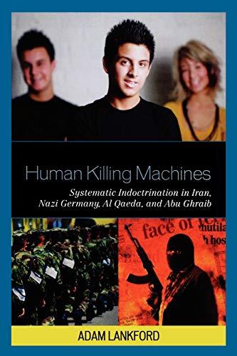 9780739134160: Human Killing Machines: Systematic Indoctrination in Iran, Nazi Germany, Al Qaeda, and Abu Ghraib