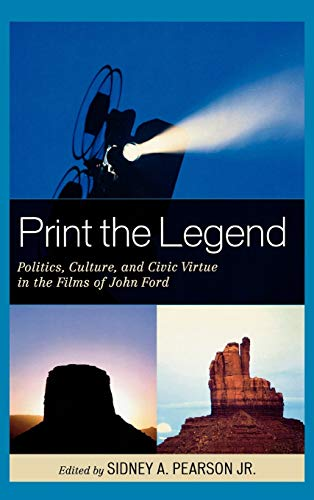 9780739135624: Print the Legend: Politics, Culture, and Civic Virtue in the Films of John Ford