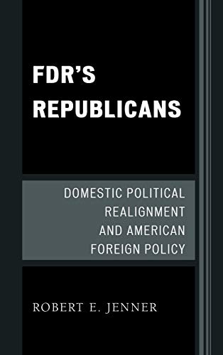 9780739136126: FDR's Republicans: Domestic Political Realignment and American Foreign Policy