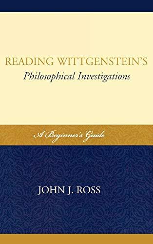 Reading Wittgensteins Philosophical Investigations: A Beginners Guide: John J. Ross