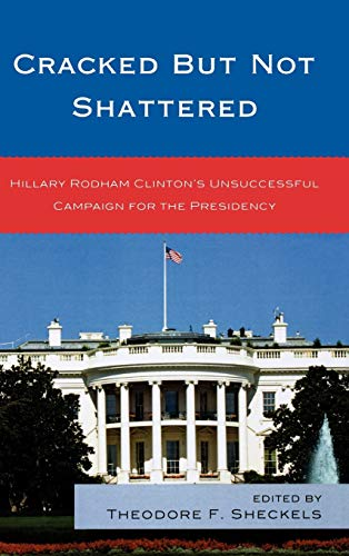 9780739137291: Cracked but Not Shattered: Hillary Rodham Clinton's Unsuccessful Campaign for the Presidency (Lexington Studies in Political Communication)