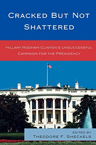 9780739137307: Cracked but Not Shattered: Hillary Rodham Clinton's Unsuccessful Campaign for the Presidency (Lexington Studies in Political Communication)