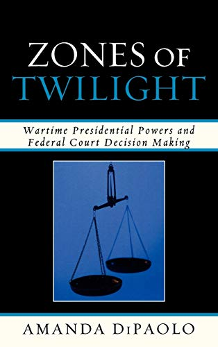 Zones of Twilight Wartime Presidential Powers and Federal Court Decision Making: Dipaolo, Amanda