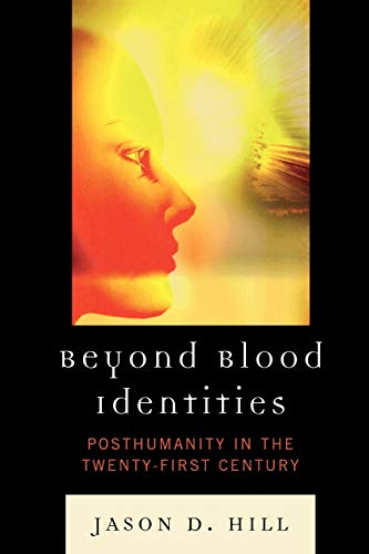 Beyond Blood Identities: Posthumanity in the Twenty-first Century: Hill, Jason D.