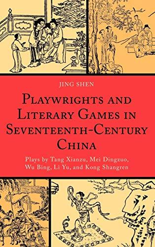 9780739138571: Playwrights and Literary Games in Seventeenth-Century China: Plays by Tang Xianzu, Mei Dingzuo, Wu Bing, Li Yu, and Kong Shangren