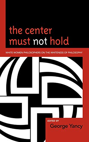 9780739138816: The Center Must Not Hold: White Women Philosophers on the Whiteness of Philosophy