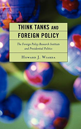 Think Tanks and Foreign Policy: The Foreign Policy Research Institute and Presidential Politics (...