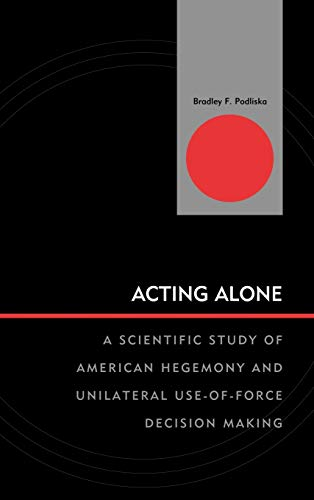 9780739142516: Acting Alone: A Scientific Study of American Hegemony and Unilateral Use-of-Force Decision Making (Innovations in the Study of World Politics)