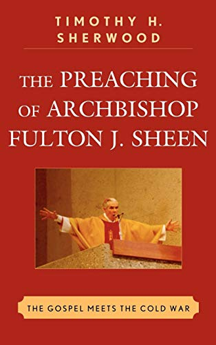The Preaching of Archbishop Fulton J. Sheen: The Gospel Meets the Cold War: Sherwood, Timothy H.