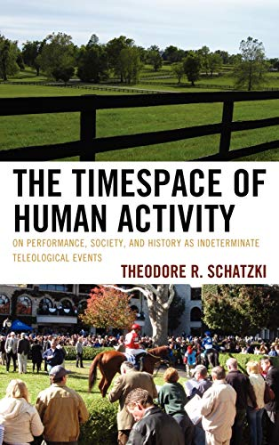 9780739142684: The Timespace of Human Activity: On Performance, Society, and History as Indeterminate Teleological Events (Toposophia: Sustainability, Dwelling, Design)