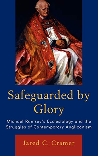 Safeguarded by Glory: Michael Ramsey s Ecclesiology and the Struggles of Contemporary Anglicanism (...