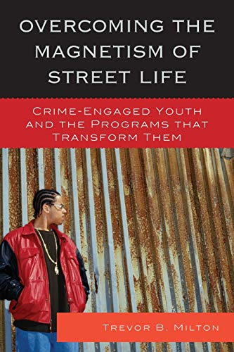 Overcoming the Magnetism of Street Life: Crime-Engaged Youth and the Programs that Transform Them: ...