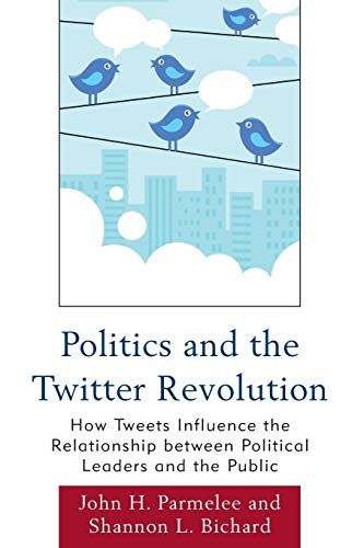 9780739165010: Politics and the Twitter Revolution: How Tweets Influence The Relationship Between Political Leaders And The Public (Lexington Studies In Political Communication)