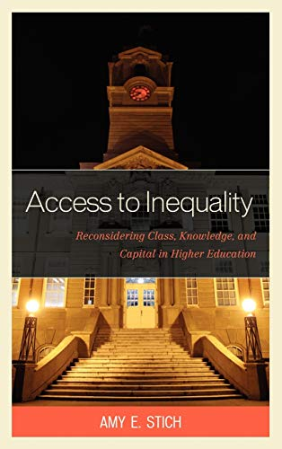 Access to Inequality: Reconsidering Class, Knowledge, and Capital in Higher Education: Stich, Amy E...