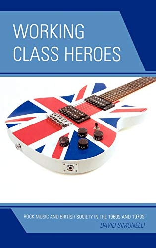9780739170519: Working Class Heroes: Rock Music and British Society in the 1960s and 1970s