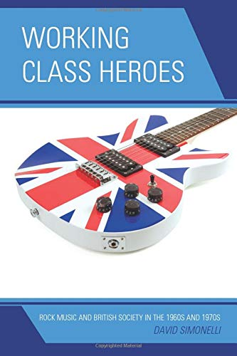 Working Class Heroes: Rock Music and British Society in the 1960s and 1970s: Simonelli, David