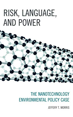 Risk, Language, and Power: The Nanotechnology Environmental Policy Case: Morris, Jeffery T.