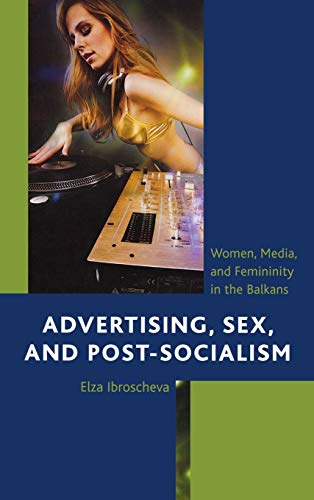 9780739172667: Advertising, Sex, and Post-Socialism: Women, Media, and Femininity in the Balkans