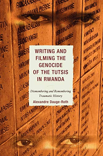 9780739172827: Writing and Filming the Genocide of the Tutsis in Rwanda: Dismembering and Remembering Traumatic History (After the Empire: The Francophone World and Postcolonial France)