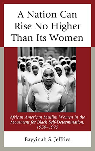 9780739176535: A Nation Can Rise No Higher Than Its Women: African American Muslim Women in the Movement for Black Self-Determination, 1950–1975
