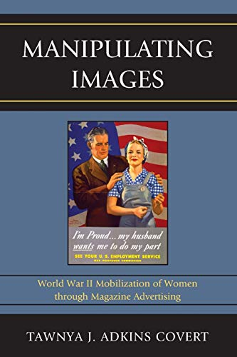 9780739176740: Manipulating Images: World War II Mobilization of Women Through Magazine Advertising (Lexington Studies in Political Communication)