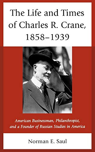 The Life and Times of Charles R. Crane, 1858-1939: American Businessman, Philanthropist, and a ...
