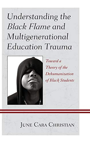 9780739179291: Understanding the Black Flame and Multigenerational Education Trauma: Toward a Theory of the Dehumanization of Black Students (Critical Africana Studies)