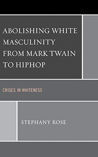 9780739181225: Abolishing White Masculinity from Mark Twain to Hiphop: Crises in Whiteness
