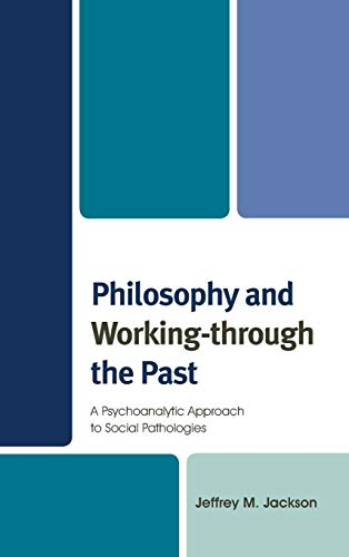 9780739182840: Philosophy and Working-through the Past: A Psychoanalytic Approach to Social Pathologies